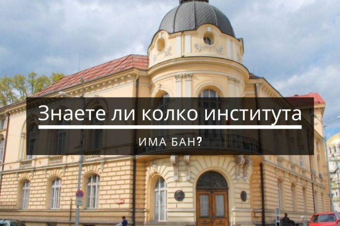 Колко института има Българската академия на науките и важно ли е да се знаят
