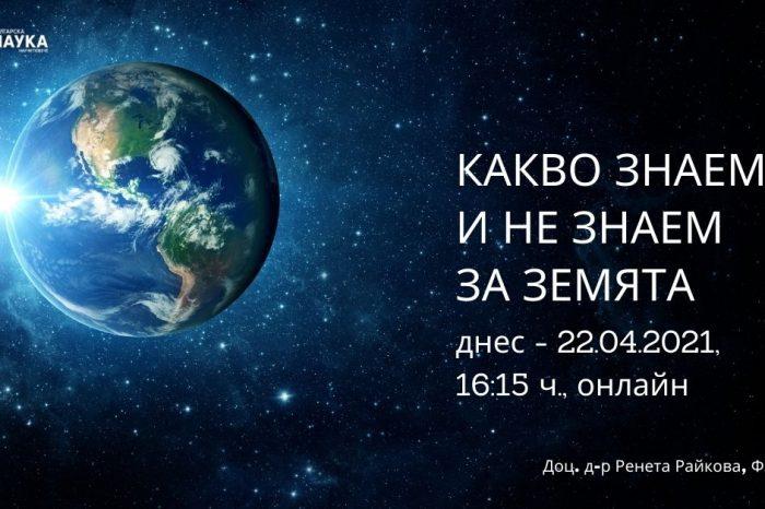 Какво знаем и не знаем за Земята (днес - 22.04.2021, 16:15 ч., онлайн)