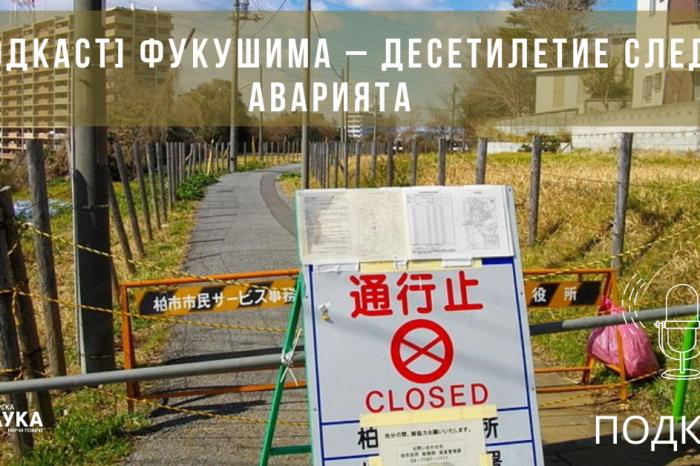 [ПОДКАСТ] Фукушима – десетилетие след аварията