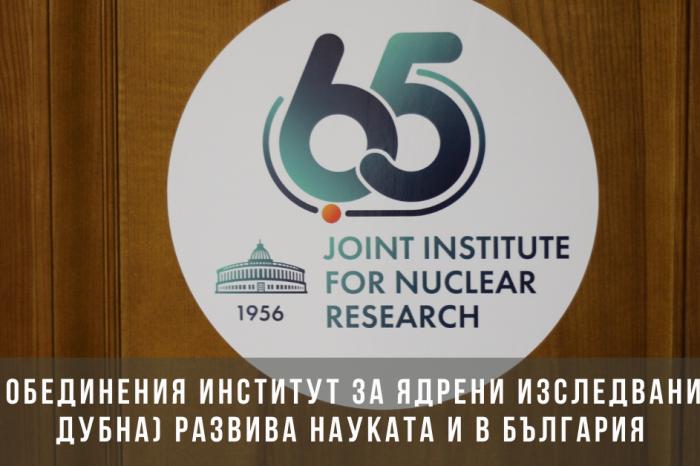 Как Обединения институт за ядрени изследвания (в Дубна) развива науката и в България