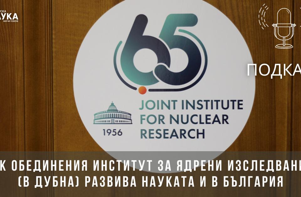 [ПОДКАСТ] Как Обединения институт за ядрени изследвания (в Дубна) развива науката и в България