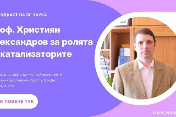 [ПОДКАСТ] Проф. Християн Александров за ролята на катализаторите